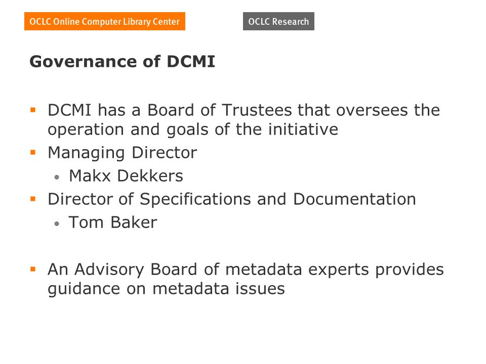 Governance of DCMI DCMI has a Board of Trustees that oversees the operation and goals of the initiative Managing Director Makx Dekkers Director of Specifications and Documentation Tom Baker An Advisory Board of metadata experts provides guidance on metadata issues
