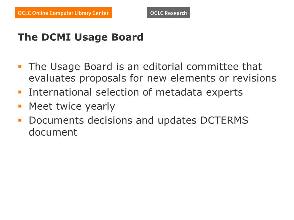 The DCMI Usage Board The Usage Board is an editorial committee that evaluates proposals for new elements or revisions International selection of metadata experts Meet twice yearly Documents decisions and updates DCTERMS document