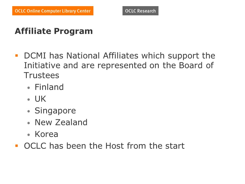 Affiliate Program DCMI has National Affiliates which support the Initiative and are represented on the Board of Trustees Finland UK Singapore New Zealand Korea OCLC has been the Host from the start