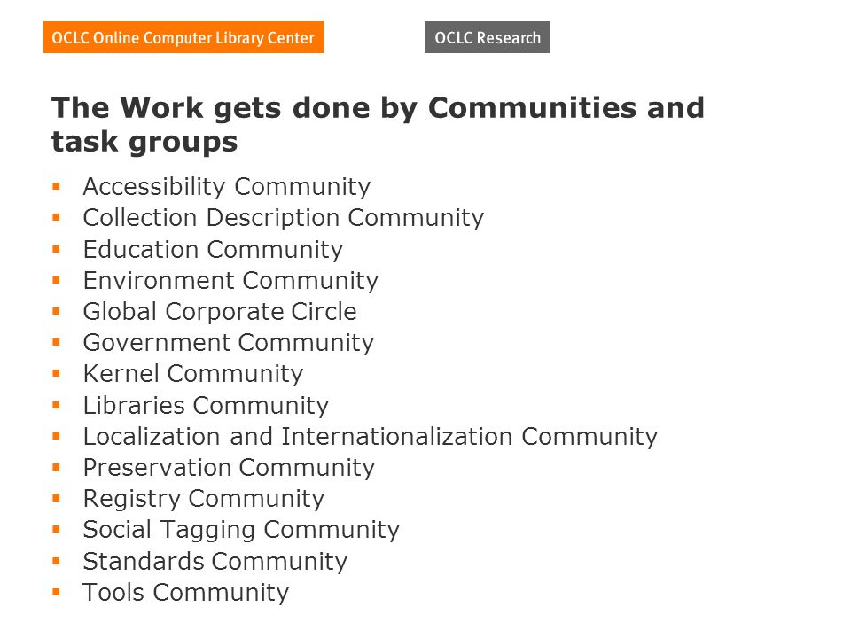 The Work gets done by Communities and task groups Accessibility Community Collection Description Community Education Community Environment Community Global Corporate Circle Government Community Kernel Community Libraries Community Localization and Internationalization Community Preservation Community Registry Community Social Tagging Community Standards Community Tools Community