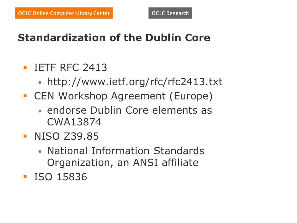 Standardization of the Dublin Core IETF RFC CEN Workshop Agreement (Europe) endorse Dublin Core elements as CWA13874 NISO Z39.85 National Information Standards Organization, an ANSI affiliate ISO 15836