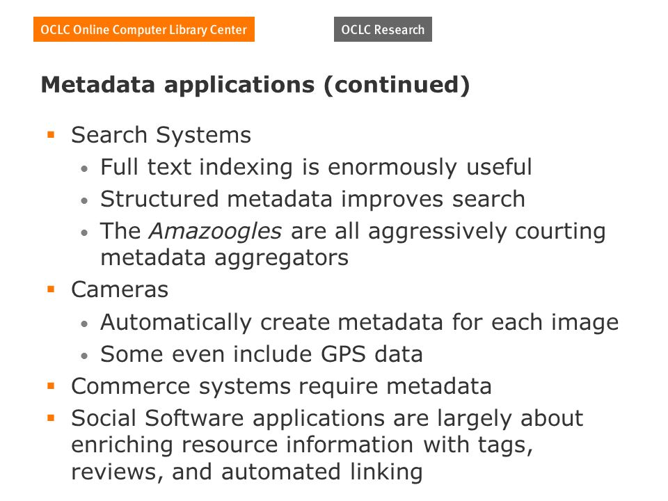 Metadata applications (continued) Search Systems Full text indexing is enormously useful Structured metadata improves search The Amazoogles are all aggressively courting metadata aggregators Cameras Automatically create metadata for each image Some even include GPS data Commerce systems require metadata Social Software applications are largely about enriching resource information with tags, reviews, and automated linking