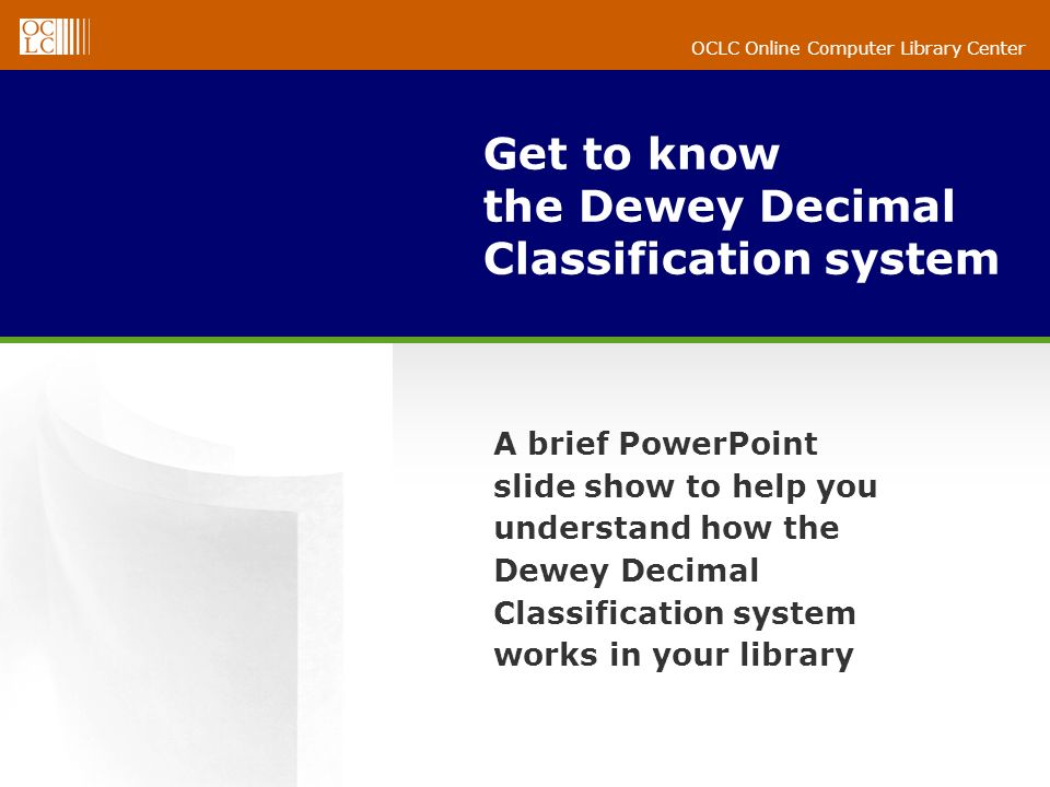 OCLC Online Computer Library Center Get to know the Dewey Decimal Classification system A brief PowerPoint slide show to help you understand how the D