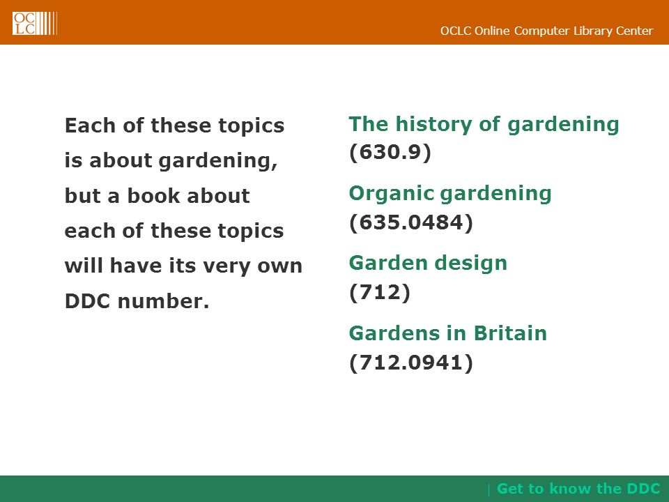 OCLC Online Computer Library Center Each of these topics is about gardening, but a book about each of these topics will have its very own DDC number.
