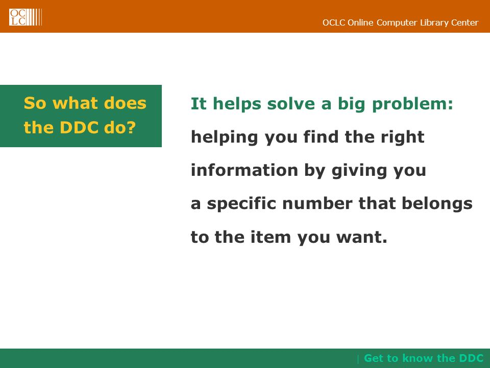 OCLC Online Computer Library Center So what does the DDC do? It helps solve a big problem: helping you find the right information by giving you a spec