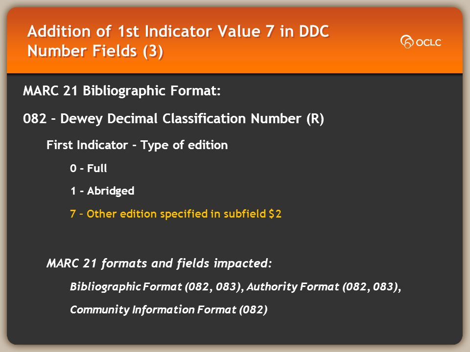 Addition of 1st Indicator Value 7 in DDC Number Fields (3) MARC 21 Bibliographic Format: Dewey Decimal Classification Number (R) First Indicator - Type of edition 0 - Full 1 - Abridged 7 – Other edition specified in subfield $2 MARC 21 formats and fields impacted: Bibliographic Format (082, 083), Authority Format (082, 083), Community Information Format (082)