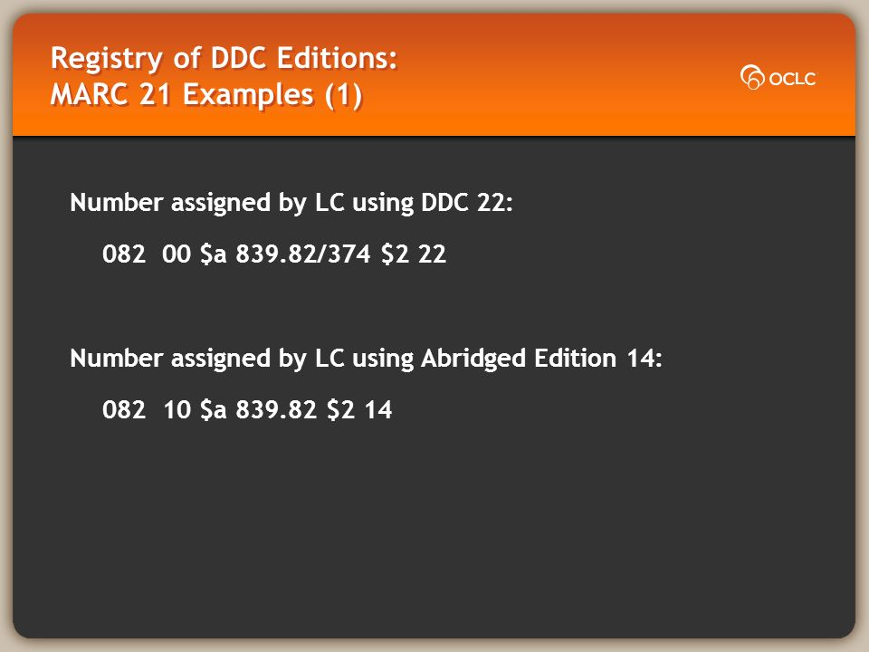 Registry of DDC Editions: MARC 21 Examples (2) Number assigned by the University of Oslo using DDC 22: 082 04 $a 839.82374 $2 22$q NOOU Number assigned by the National Library of Sweden using WebDewey (SV): 082 04 $a 839.82374 $2 22/swe $q SE-LIBR Number assigned by the National Library of Norway using DDK 5: 082 74 $a 839.82 $2 5/nor $q NO-OsNB