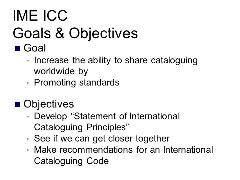 IME ICC Goals & Objectives Goal Increase the ability to share cataloguing worldwide by Promoting standards Objectives Develop Statement of International Cataloguing Principles See if we can get closer together Make recommendations for an International Cataloguing Code
