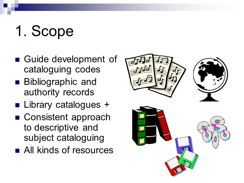 1. Scope Guide development of cataloguing codes Bibliographic and authority records Library catalogues + Consistent approach to descriptive and subjec