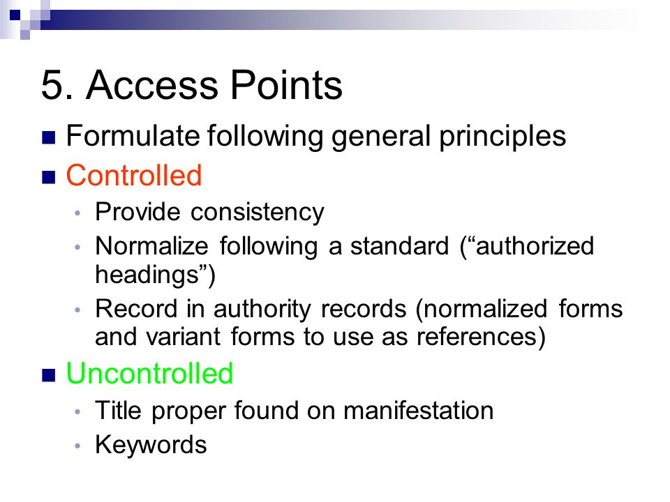 5. Access Points Formulate following general principles Controlled Provide consistency Normalize following a standard (authorized headings) Record in