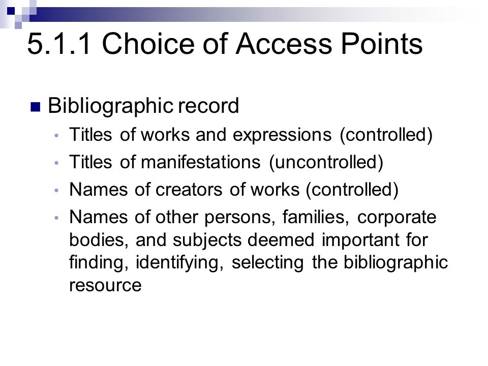 5.1.1 Choice of Access Points Bibliographic record Titles of works and expressions (controlled) Titles of manifestations (uncontrolled) Names of creators of works (controlled) Names of other persons, families, corporate bodies, and subjects deemed important for finding, identifying, selecting the bibliographic resource