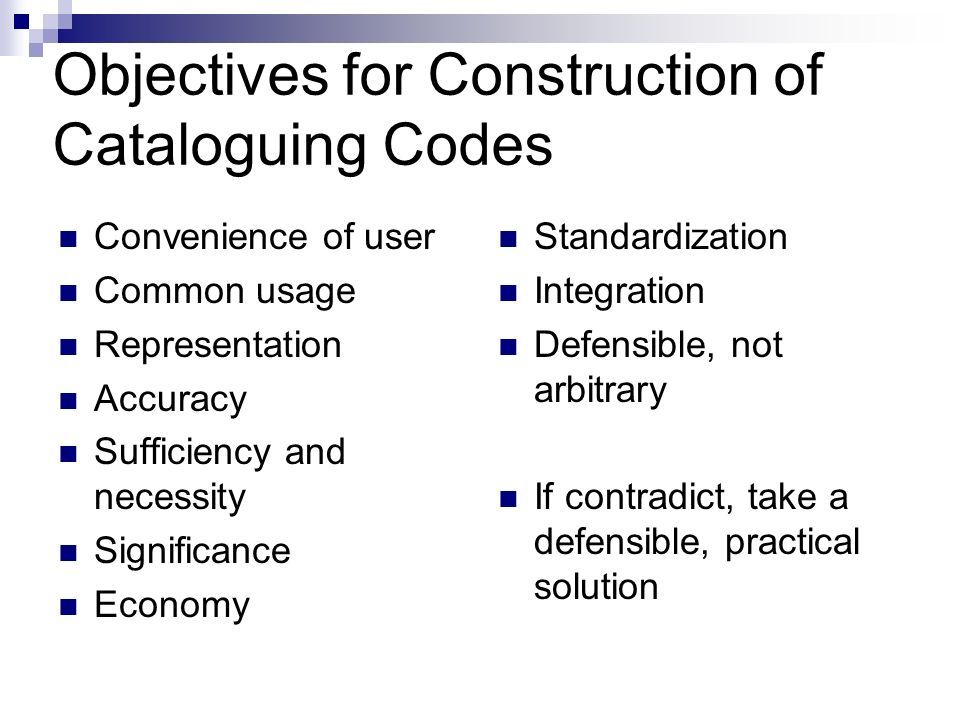 Objectives for Construction of Cataloguing Codes Convenience of user Common usage Representation Accuracy Sufficiency and necessity Significance Economy Standardization Integration Defensible, not arbitrary If contradict, take a defensible, practical solution