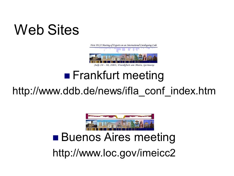 Web Sites Frankfurt meeting http://www.ddb.de/news/ifla_conf_index.htm Buenos Aires meeting http://www.loc.gov/imeicc2