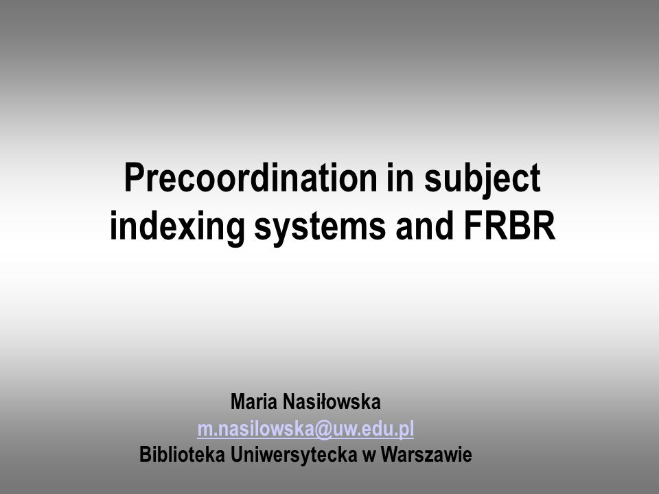 Precoordination in subject indexing systems and FRBR Maria Nasiłowska m.nasilowska@uw.edu.pl Biblioteka Uniwersytecka w Warszawie