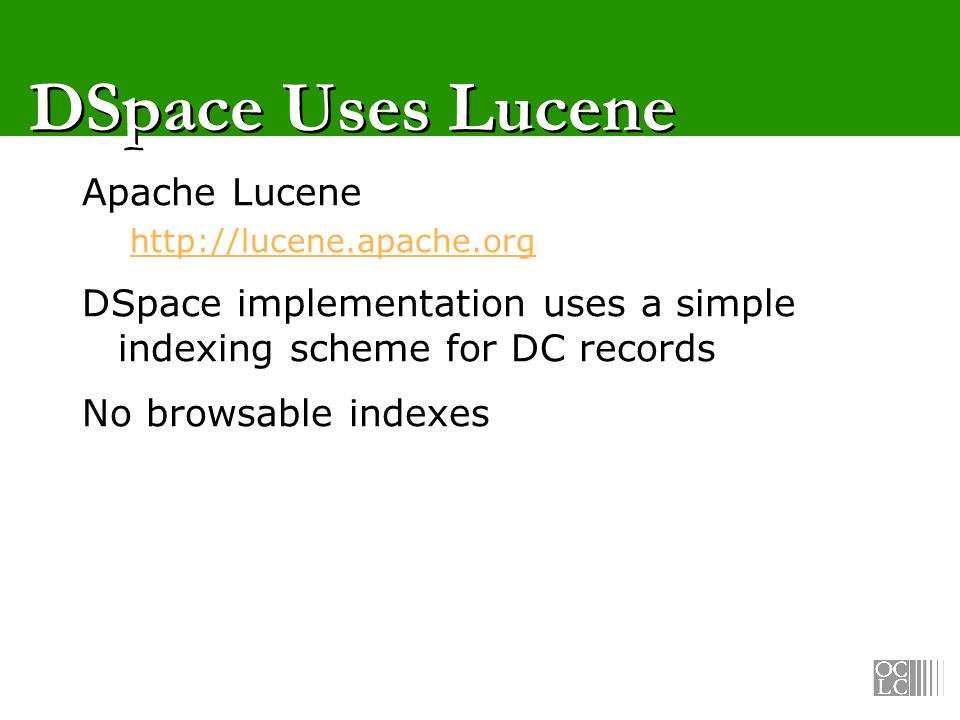 DSpace Uses Lucene Apache Lucene http://lucene.apache.org DSpace implementation uses a simple indexing scheme for DC records No browsable indexes