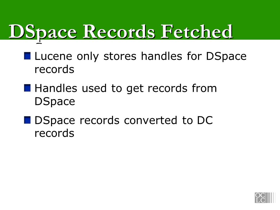 DSpace Records Fetched Lucene only stores handles for DSpace records Handles used to get records from DSpace DSpace records converted to DC records