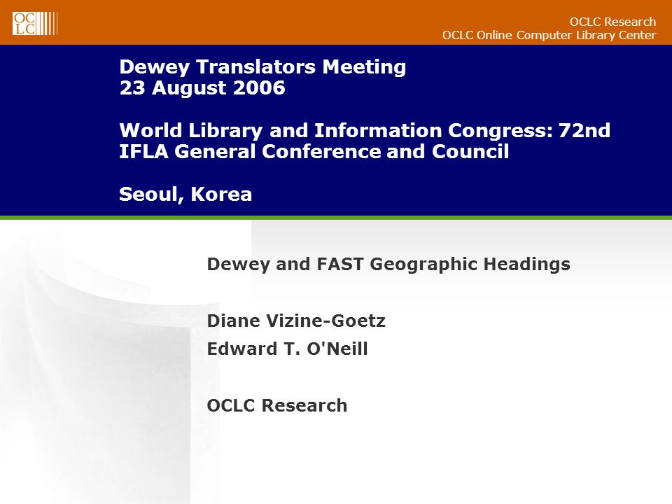 OCLC Research OCLC Online Computer Library Center Dewey Translators Meeting 23 August 2006 World Library and Information Congress: 72nd IFLA General Conference and Council Seoul, Korea Dewey and FAST Geographic Headings Diane Vizine-Goetz Edward T.