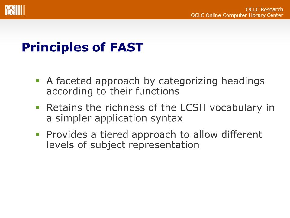 OCLC Research OCLC Online Computer Library Center Principles of FAST A faceted approach by categorizing headings according to their functions Retains the richness of the LCSH vocabulary in a simpler application syntax Provides a tiered approach to allow different levels of subject representation