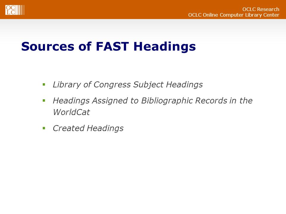 OCLC Research OCLC Online Computer Library Center Sources of FAST Headings Library of Congress Subject Headings Headings Assigned to Bibliographic Records in the WorldCat Created Headings