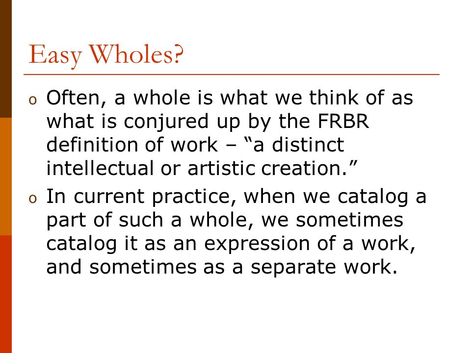 Easy Wholes? o Often, a whole is what we think of as what is conjured up by the FRBR definition of work – a distinct intellectual or artistic creation