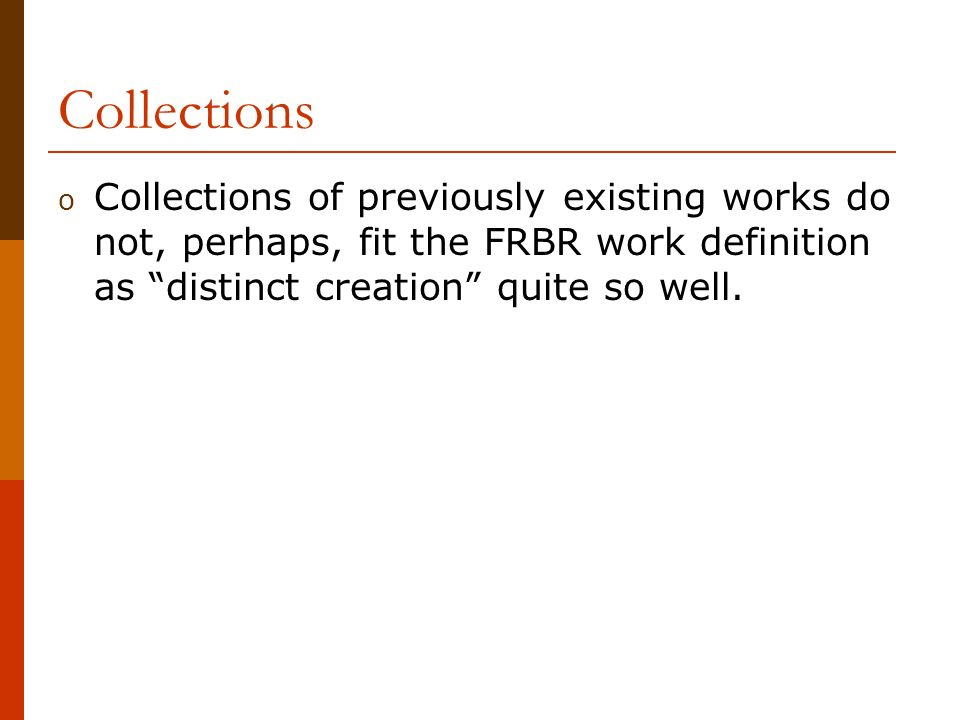 Collections o Collections of previously existing works do not, perhaps, fit the FRBR work definition as distinct creation quite so well.