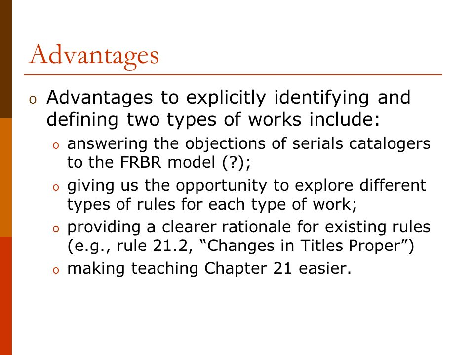 Advantages o Advantages to explicitly identifying and defining two types of works include: o answering the objections of serials catalogers to the FRBR model ( ); o giving us the opportunity to explore different types of rules for each type of work; o providing a clearer rationale for existing rules (e.g., rule 21.2, Changes in Titles Proper) o making teaching Chapter 21 easier.