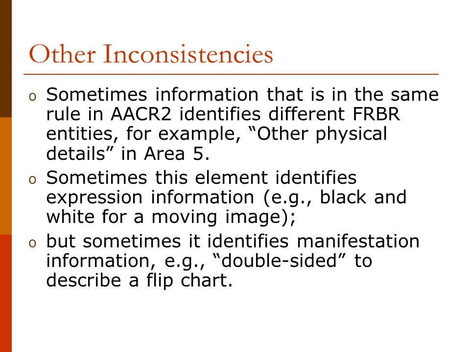 Other Inconsistencies o Sometimes information that is in the same rule in AACR2 identifies different FRBR entities, for example, Other physical details in Area 5.