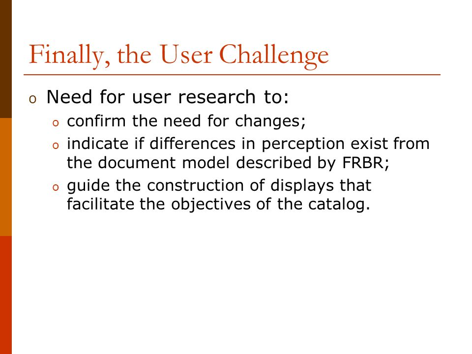 Finally, the User Challenge o Need for user research to: o confirm the need for changes; o indicate if differences in perception exist from the document model described by FRBR; o guide the construction of displays that facilitate the objectives of the catalog.