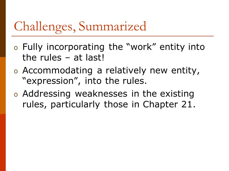 Advantages o Advantages to explicitly identifying and defining two types of works include: o answering the objections of serials catalogers to the FRBR model (?); o giving us the opportunity to explore different types of rules for each type of work; o providing a clearer rationale for existing rules (e.g., rule 21.2, Changes in Titles Proper) o making teaching Chapter 21 easier.