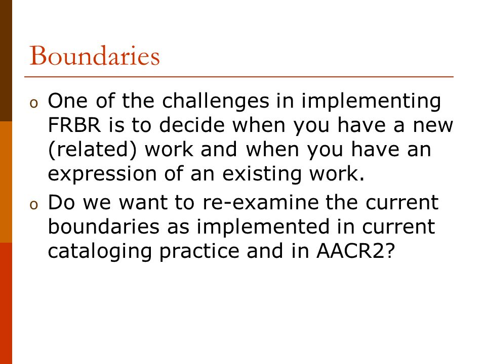 Boundaries o One of the challenges in implementing FRBR is to decide when you have a new (related) work and when you have an expression of an existing work.