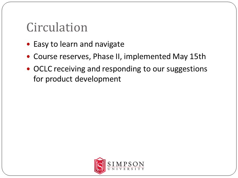 Circulation Easy to learn and navigate Course reserves, Phase II, implemented May 15th OCLC receiving and responding to our suggestions for product development