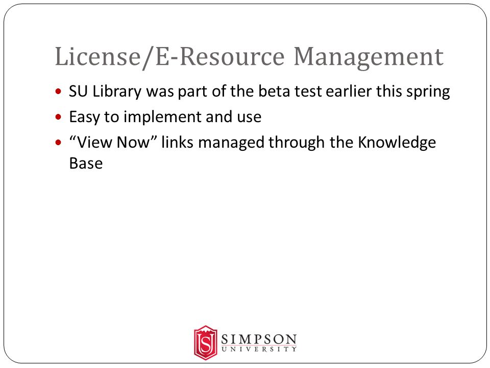 License/E-Resource Management SU Library was part of the beta test earlier this spring Easy to implement and use View Now links managed through the Knowledge Base