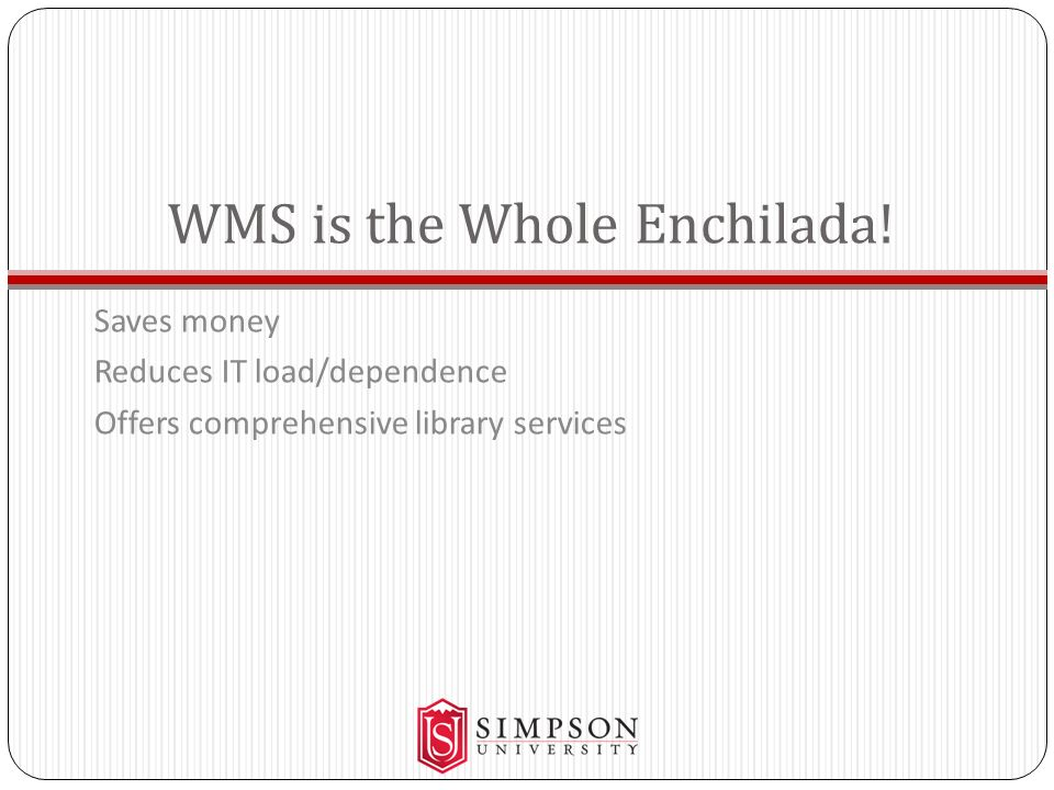 WMS is the Whole Enchilada! Saves money Reduces IT load/dependence Offers comprehensive library services