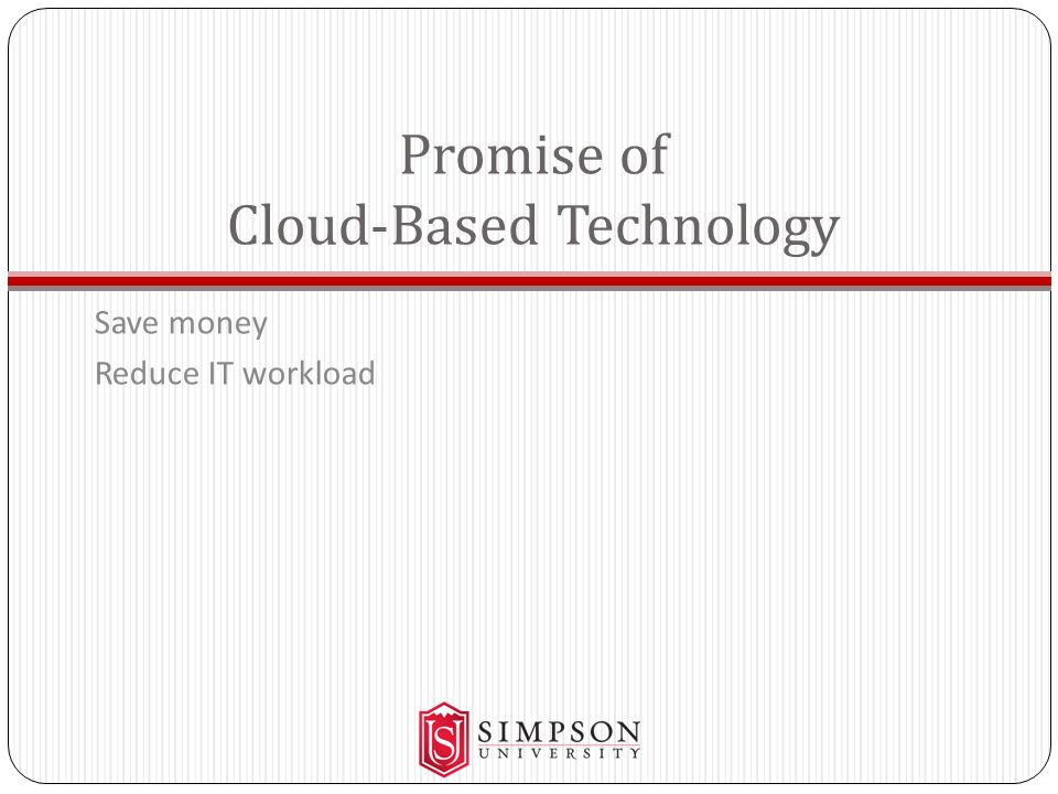 Promise of Cloud-Based Technology Save money Reduce IT workload