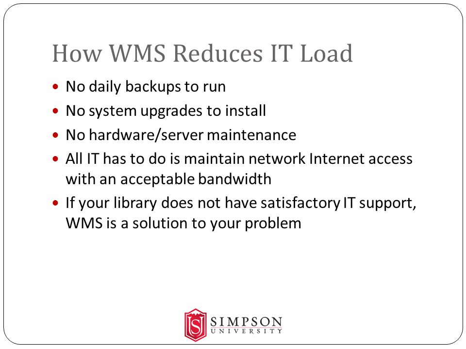 How WMS Reduces IT Load No daily backups to run No system upgrades to install No hardware/server maintenance All IT has to do is maintain network Internet access with an acceptable bandwidth If your library does not have satisfactory IT support, WMS is a solution to your problem