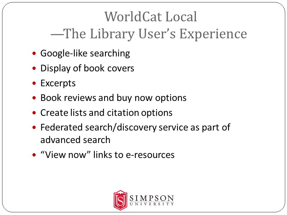 WorldCat Local The Library Users Experience Google-like searching Display of book covers Excerpts Book reviews and buy now options Create lists and ci