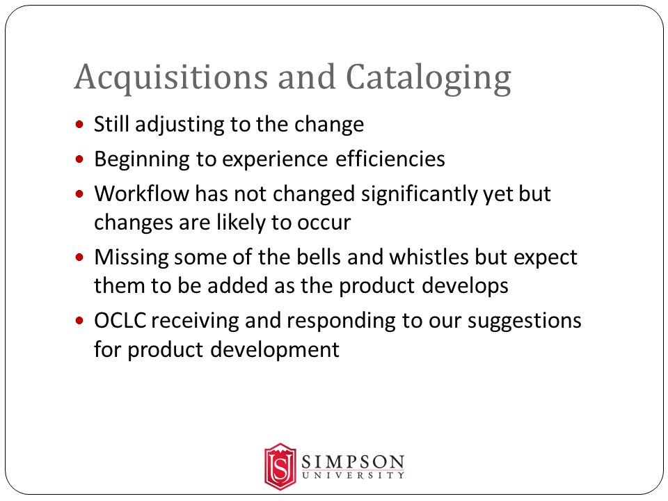 Acquisitions and Cataloging Still adjusting to the change Beginning to experience efficiencies Workflow has not changed significantly yet but changes