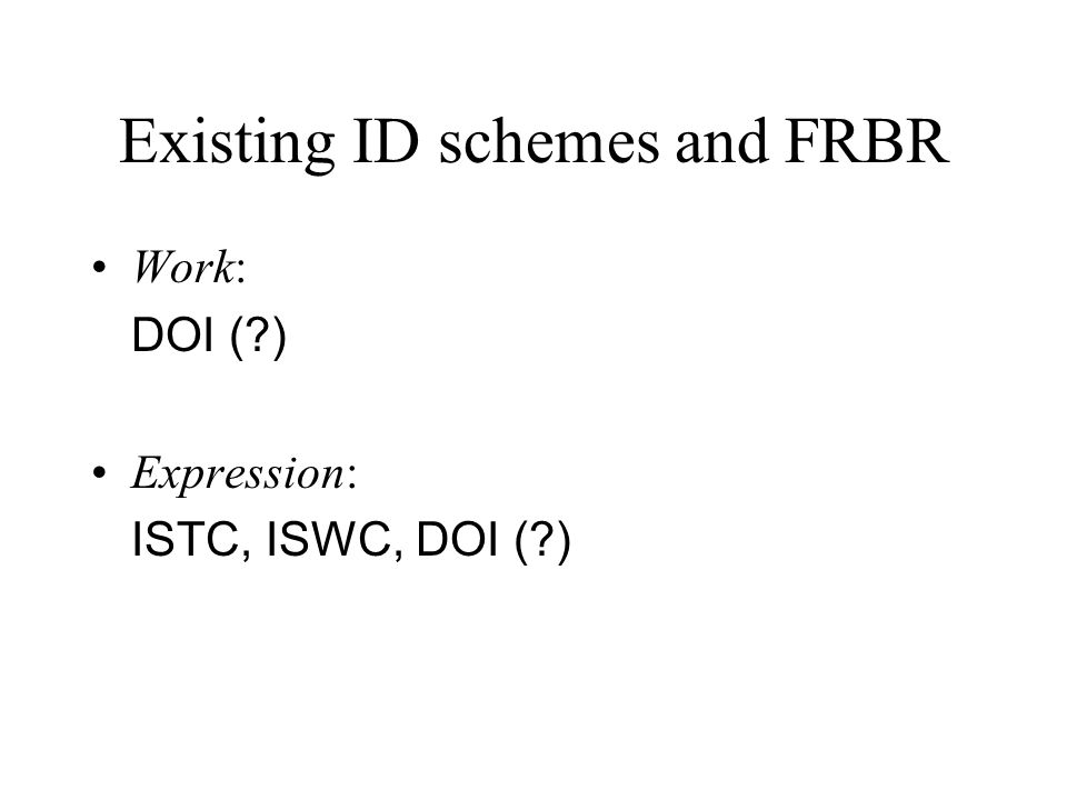 Existing ID schemes and FRBR Work: DOI ( ) Expression: ISTC, ISWC, DOI ( )