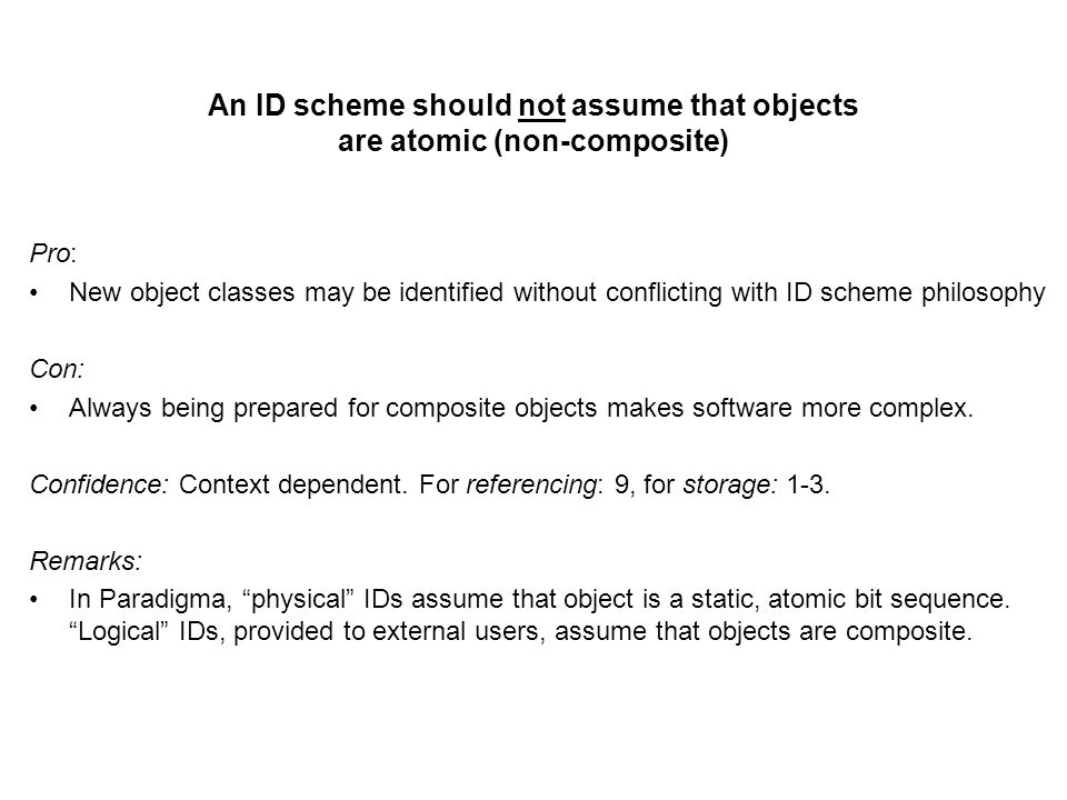 An ID scheme should not assume that objects are atomic (non-composite) Pro: New object classes may be identified without conflicting with ID scheme philosophy Con: Always being prepared for composite objects makes software more complex.
