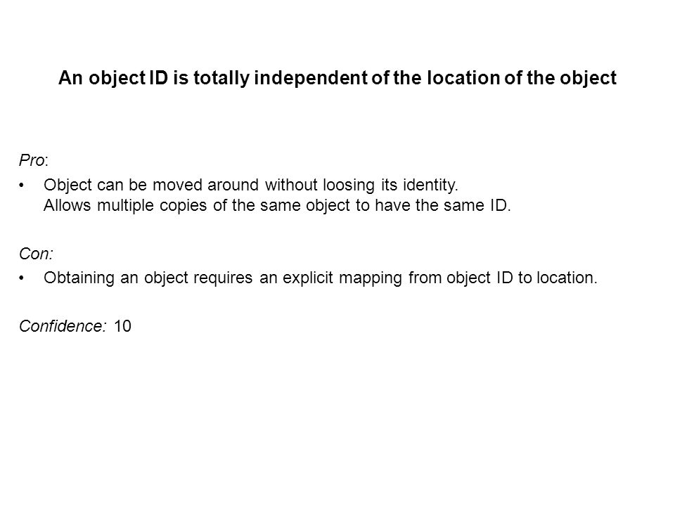 An object ID is totally independent of the location of the object Pro: Object can be moved around without loosing its identity.
