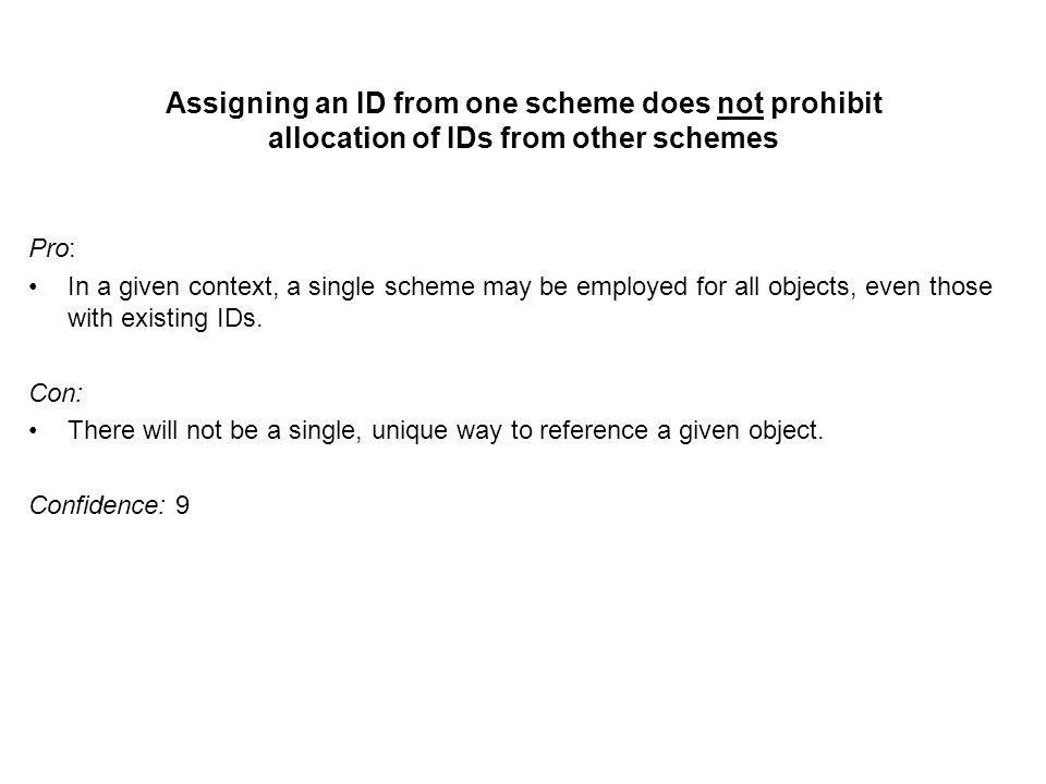 Assigning an ID from one scheme does not prohibit allocation of IDs from other schemes Pro: In a given context, a single scheme may be employed for all objects, even those with existing IDs.