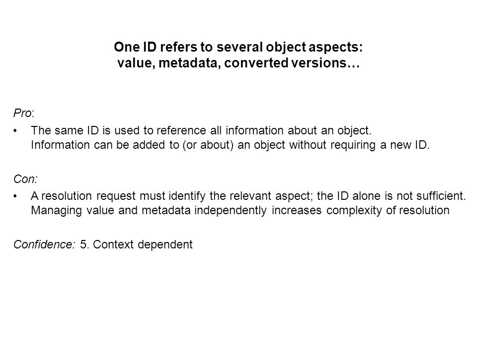 One ID refers to several object aspects: value, metadata, converted versions… Pro: The same ID is used to reference all information about an object.