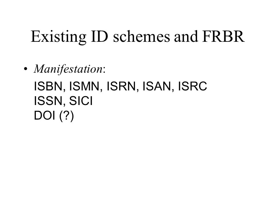 Existing ID schemes and FRBR Manifestation: ISBN, ISMN, ISRN, ISAN, ISRC ISSN, SICI DOI ( )