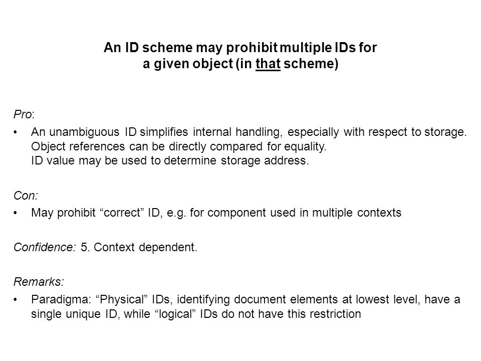 An ID scheme may prohibit multiple IDs for a given object (in that scheme) Pro: An unambiguous ID simplifies internal handling, especially with respect to storage.