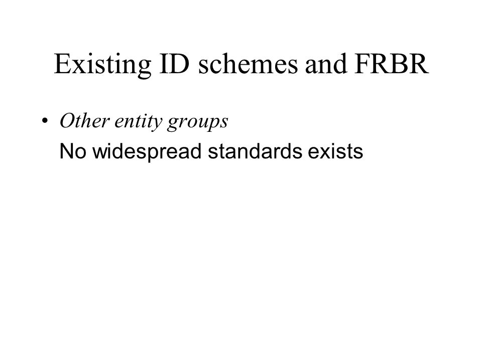 Existing ID schemes and FRBR Other entity groups No widespread standards exists