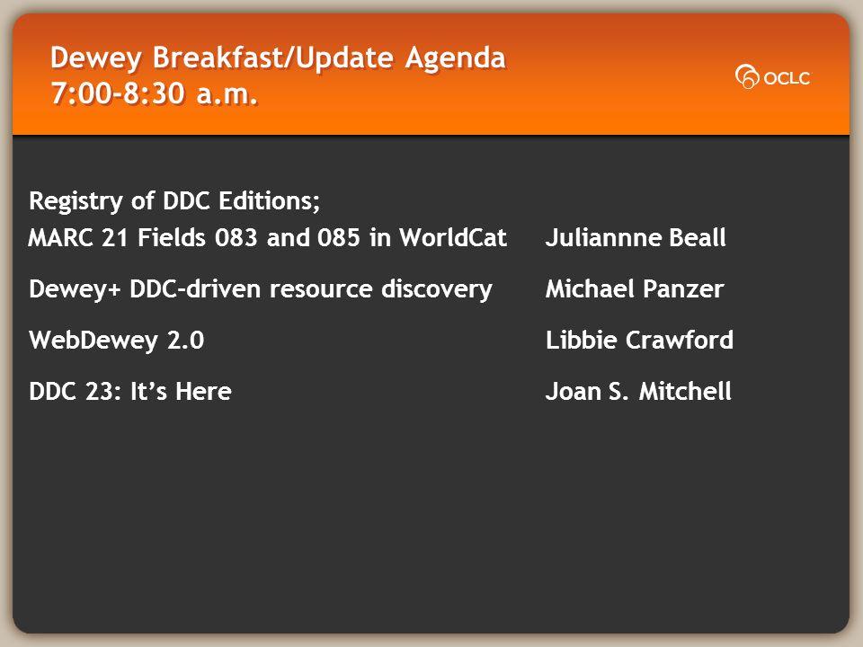 Dewey Breakfast/Update Agenda 7:00-8:30 a.m. Registry of DDC Editions; MARC 21 Fields 083 and 085 in WorldCat Juliannne Beall Dewey+ DDC-driven resour