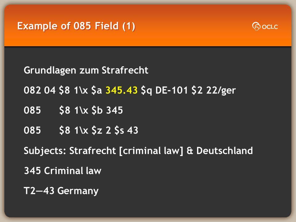 Example of 085 Field (1) Grundlagen zum Strafrecht 082 04 $8 1\x $a 345.43 $q DE-101 $2 22/ger 085 $8 1\x $b 345 085 $8 1\x $z 2 $s 43 Subjects: Strafrecht [criminal law] & Deutschland 345 Criminal law T243 Germany