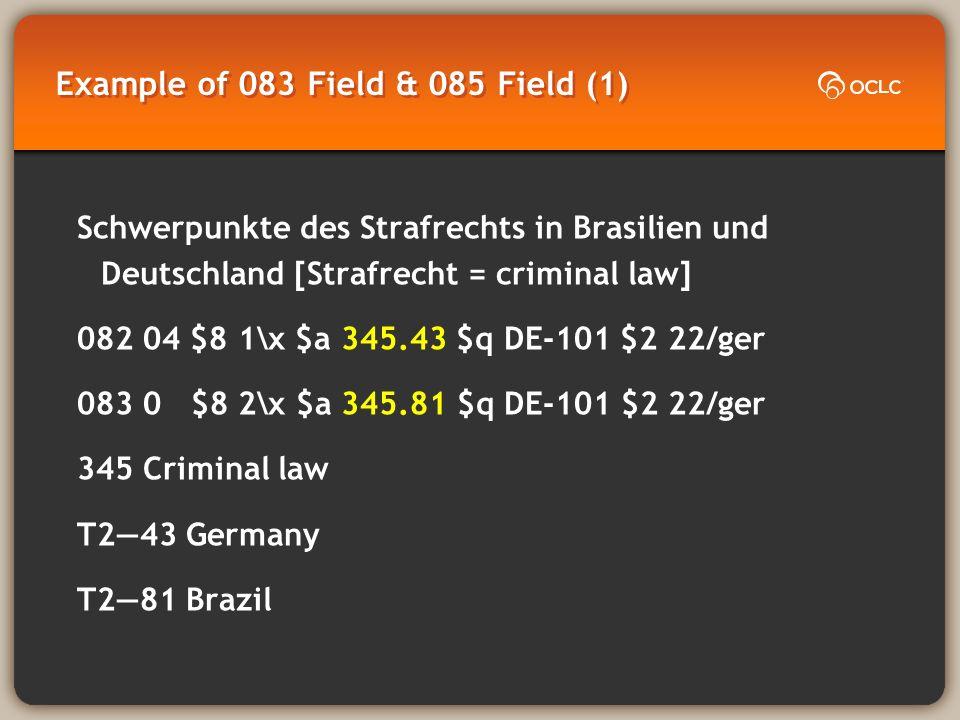 Example of 083 Field & 085 Field (1) Schwerpunkte des Strafrechts in Brasilien und Deutschland [Strafrecht = criminal law] 082 04 $8 1\x $a 345.43 $q DE-101 $2 22/ger 083 0 $8 2\x $a 345.81 $q DE-101 $2 22/ger 345 Criminal law T243 Germany T281 Brazil