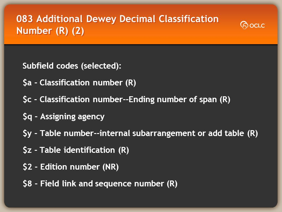 083 Additional Dewey Decimal Classification Number (R) (2) Subfield codes (selected): $a - Classification number (R) $c - Classification number--Ending number of span (R) $q - Assigning agency $y - Table number--internal subarrangement or add table (R) $z - Table identification (R) $2 - Edition number (NR) $8 - Field link and sequence number (R)