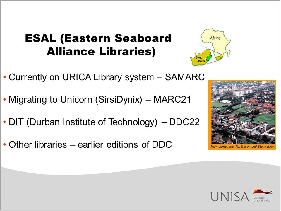 ESAL (Eastern Seaboard Alliance Libraries) Currently on URICA Library system – SAMARC Migrating to Unicorn (SirsiDynix) – MARC21 DIT (Durban Institute of Technology) – DDC22 Other libraries – earlier editions of DDC